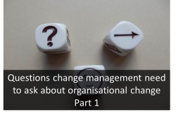 Questions change management need to ask about organisational change Part 1