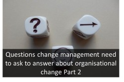 Questions change management need to ask to answer about organisational change Part 2