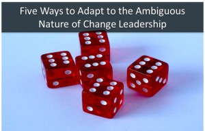 Five Ways to Adapt to the Ambiguous Nature of Change Leadership