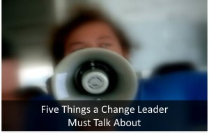 Five Things a Change Leader Must Talk About