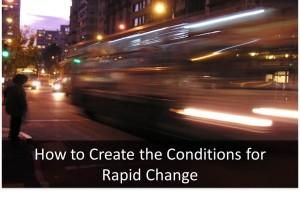 How to Create the Conditions for Rapid Change