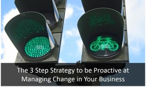 The 3 Step Strategy to be Proactive at Managing Change in Your Business